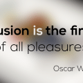 Illusion is the first of all pleasures